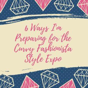 6 Ways I'm Preparing for The Curvy Fashionista StyleExpo